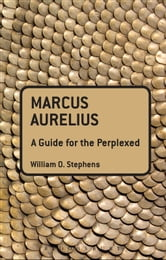 Marcus Aurelius: A Guide for the Perplexed ebook by William O. Stephens