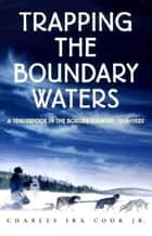 Trapping the Boundary Waters - A Tenderfoot in the Border Country, 1919-1920 ebook by Charles Ira Cook, Jr., Harry B. Cook