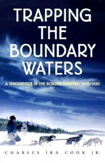 Trapping the Boundary Waters - A Tenderfoot in the Border Country, 1919-1920 ebook by Charles Ira Cook, Jr.