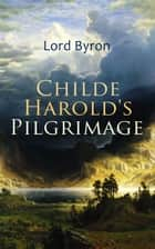 Childe Harold's Pilgrimage - Including The Life of Lord Byron ebook by Lord Byron