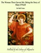 The Woman Thou Gavest Me: Being the Story of Mary O'Neill ebook by Sir Hall Caine