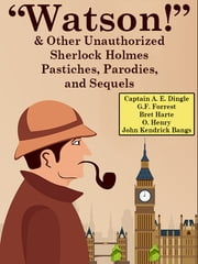 """Watson!"" And Other Unauthorized Sherlock Holmes Pastiches, Parodies, and Sequels ebook by Captain A. E. Dingle,G.F. Forrest,Bret Harte,O. Henry,John Kendrick Bangs"