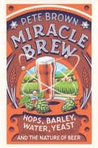 Miracle Brew - Hops, Barley, Water, Yeast and the Nature of Beer ebook by Pete Brown