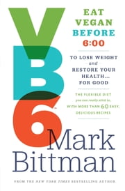 VB6: Eat Vegan Before 6:00 to Lose Weight and Restore Your Health...For Good ebook by Mark Bittman