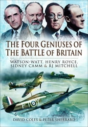 The Four Geniuses of the Battle of Britain - Watson-Watt, Henry Royce, Sydney Camm & RJ Mitchell ebook by David Coles, Peter Sherrard