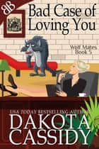 Bad Case of Loving You - Paranormal Werewolf Shifters Romantic Comedy ebook by Dakota Cassidy