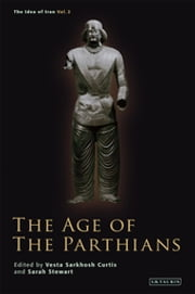 Age of the Parthians, The ebook by Vesta Sarkhosh Curtis, Sarah Stewart