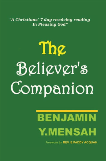 Believer's Companion - A Christians' 7-Day Revolving Reading in Pleasing God ebook by Benjamin Y. Mensah