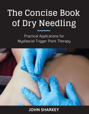 The Concise Book of Dry Needling - A Practitioner's Guide to Myofascial Trigger Point Applications ebook by John Sharkey