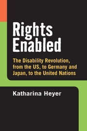 Rights Enabled - The Disability Revolution, from the US, to Germany and Japan, to the United Nations ebook by Katharina C Heyer