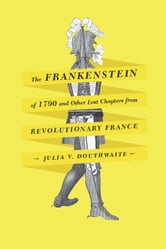The Frankenstein of 1790 and Other Lost Chapters from Revolutionary France ebook by Julia V. Douthwaite