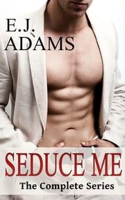 Seduce Me: The Complete Series ebook by E.J. Adams