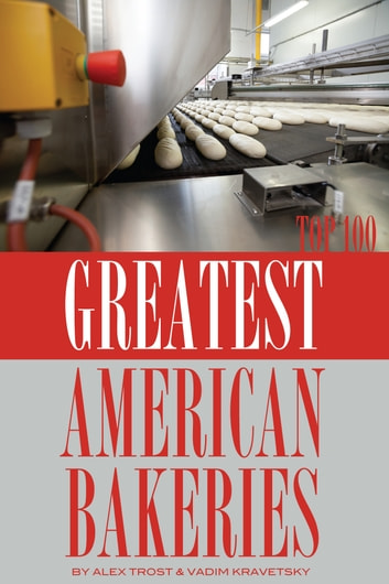 Greatest American Bakeries: Top 100 ebook by alex trostanetskiy