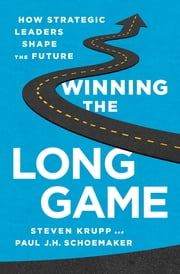 Winning the Long Game - How Strategic Leaders Shape the Future ebook by Steven Krupp, Paul J.H. Schoemaker