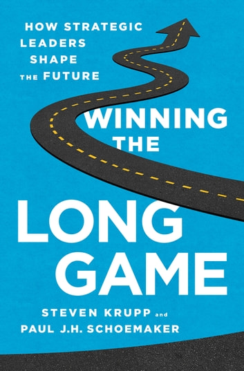 Winning the Long Game - How Strategic Leaders Shape the Future ebook by Steven Krupp,Paul J.H. Schoemaker