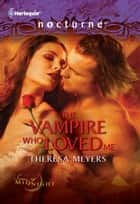 The Vampire Who Loved Me ebook by Theresa Meyers