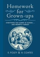 Homework for Grown-ups - Everything You Learnt at School...and Promptly Forgot eBook by E. Foley, B. Coates