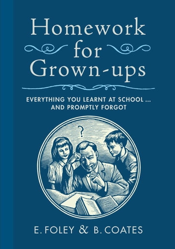 Homework for Grown-ups - Everything You Learnt at School...and Promptly Forgot ebook by E. Foley,B. Coates