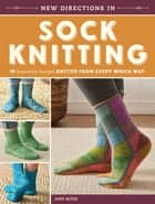 New Directions In Sock Knitting - 18 Innovative Designs Knitted From Every Which Way ebook by Ann Budd