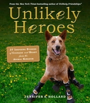 Unlikely Heroes - 37 Inspiring Stories of Courage and Heart from the Animal Kingdom ebook by Jennifer S. Holland