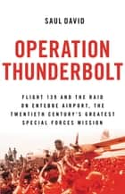 Operation Thunderbolt - Flight 139 and the Raid on Entebbe Airport, the Most Audacious Hostage Rescue Mission in History ebook by Saul David