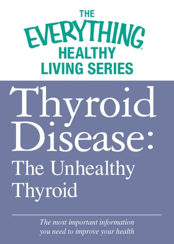 Thyroid Disease: The Unhealthy Thyroid - The most important information you need to improve your health ebook by Adams Media
