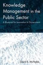 Knowledge Management in the Public Sector - A Blueprint for Innovation in Government ebook by David E McNabb