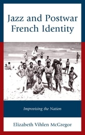 Jazz and Postwar French Identity - Improvising the Nation ebook by Elizabeth Vihlen McGregor