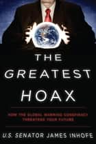 The Greatest Hoax - How the Global Warming Conspiracy Threatens Your Future ebook by James Inhofe