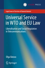 Universal Service in WTO and EU law - Liberalisation and Social Regulation in Telecommunications ebook by Olga Batura