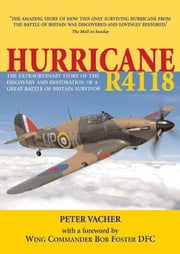 Hurricane R4118 - The Extraordinary Story of the Discovery and Restoration of a Battle of Britain Survivor ebook by Vacher, Peter,Foster, Bob