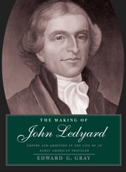 The Making of John Ledyard - Empire and Ambition in the Life of an Early American Traveler ebook by Edward G. Gray