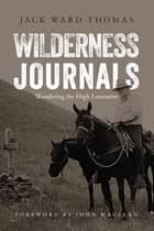 Wilderness Journals - Wandering the High Lonesome ebook by Jack Ward Thomas, John Maclean, Julie Tripp