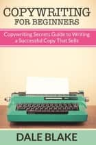 Copywriting For Beginners - Copywriting Secrets Guide to Writing a Successful Copy That Sells ebook by Dale Blake