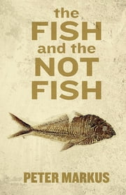 The Fish and the Not Fish ebook by Peter Markus