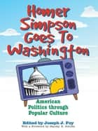 Homer Simpson Goes to Washington - American Politics through Popular Culture ebook by Joseph J. Foy