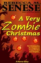 A Very Zombie Christmas: A Horror Story ebook by Rebecca M. Senese
