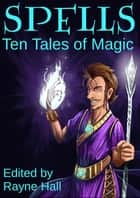 Spells: Ten Tales of Magic ebook by Rayne Hall, David D. Levine, Douglas Kolacki,...