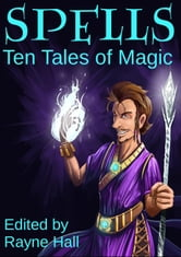 Spells: Ten Tales of Magic ebook by Rayne Hall,David D. Levine,Douglas Kolacki,Pamela Turner,Jeff Hargett,CJ Burright,T.D. Edge,Cherie Reich,Tara Maya