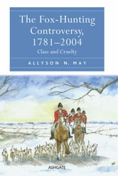 The Fox-Hunting Controversy, 1781–2004 - Class and Cruelty ebook by Dr Allyson N May