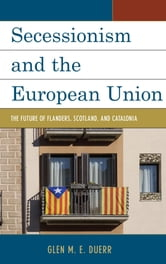 Secessionism and the European Union - The Future of Flanders, Scotland, and Catalonia ebook by Glen M. E. Duerr