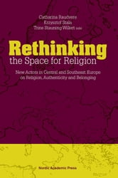 Rethinking the Space for Religion - New Actors in Central and Southeast Europe on Religion, Authenticity and Belonging ebook by