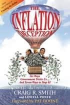 The Inflation Deception - Six Ways Government Tricks Us...and Seven Ways to Stop It! ebook by Craig R. Smith, Lowell Ponte