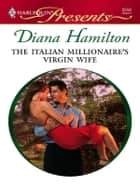 The Italian Millionaire's Virgin Wife ebook by Diana Hamilton