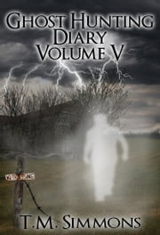 Ghost Hunting Diary Volume V ebook by TM Simmons