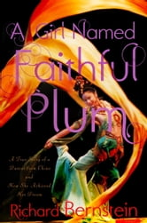 A Girl Named Faithful Plum - The True Story of a Dancer from China and How She Achieved Her Dream ebook by Richard Bernstein