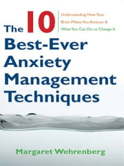 The 10 Best-Ever Anxiety Management Techniques: Understanding How Your Brain Makes You Anxious and What You Can Do to Change It ebook by Margaret Wehrenberg
