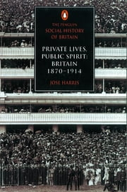 The Penguin Social History of Britain - Private Lives, Public Spirit: Britain 1870-1914 ebook by Jose Harris