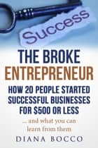 The Broke Entrepreneur: How 20 People Started Successful Businesses For $500 or Less ebook by Diana Bocco