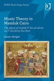 Music Theory in Mamluk Cairo - The ġāyat al-maṭlūb fī 'ilm al-adwār wa-'l-ḍurūb by Ibn Kurr ebook by Professor Owen Wright,Professor Keith Howard
